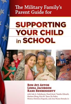 The Military Family's Parent Guide for Supporting Your Child in School By Astor, Ron Avi/ Jacobson, Linda/ Benbenishty, Rami/ Cederbaum, Julie A./ Atuel, Hazel